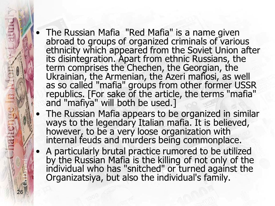 The Russian Mafia Red Mafia is a name given abroad to groups of organized criminals of various ethnicity which appeared from the Soviet Union after its disintegration. Apart from ethnic Russians, the term comprises the Chechen, the Georgian, the Ukrainian, the Armenian, the Azeri mafiosi, as well as so called mafia groups from other former USSR republics. [For sake of the article, the terms mafia and mafiya will both be used.]